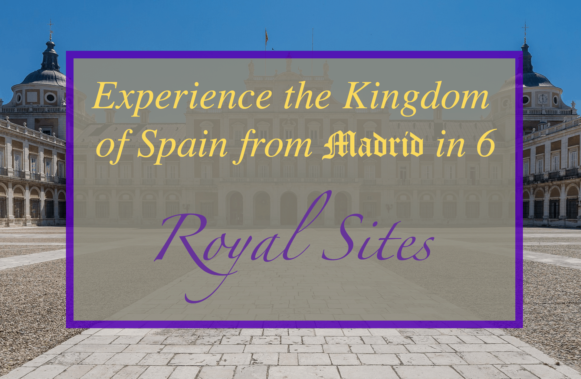 Experience the Kingdom of Spain in 6 Royal Sites