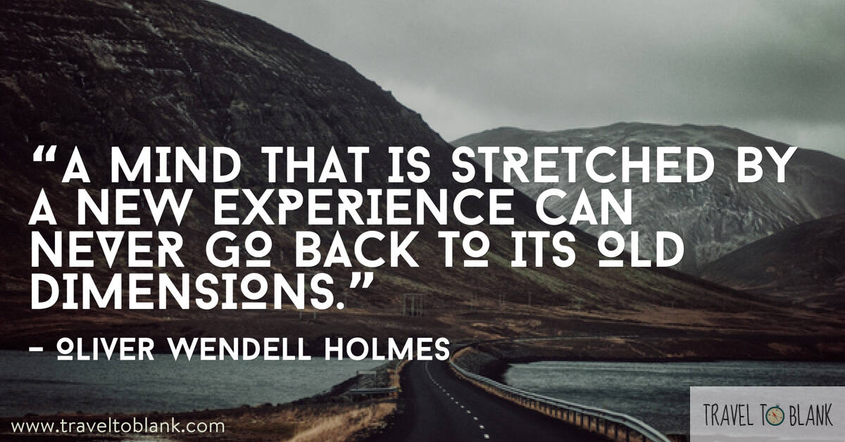 "11."" A mind that is stretched by a new experience can never go back to its old dimensions."" -Oliver Wendell Holmes-"