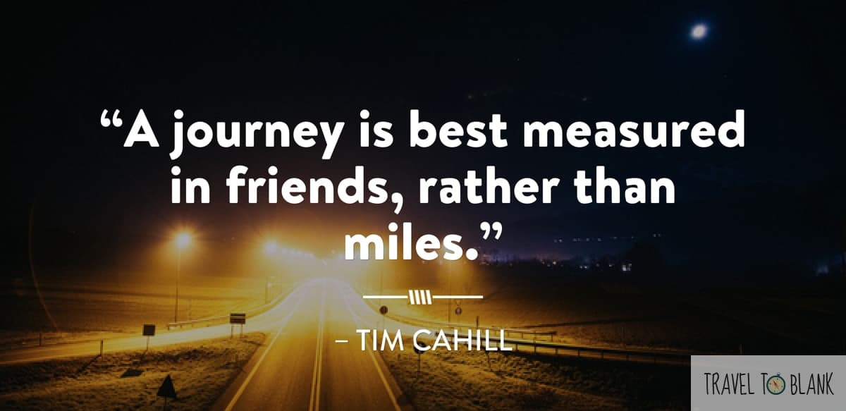 """A journey is best measured in friends, rather than miles."" -Tim Cahill-"