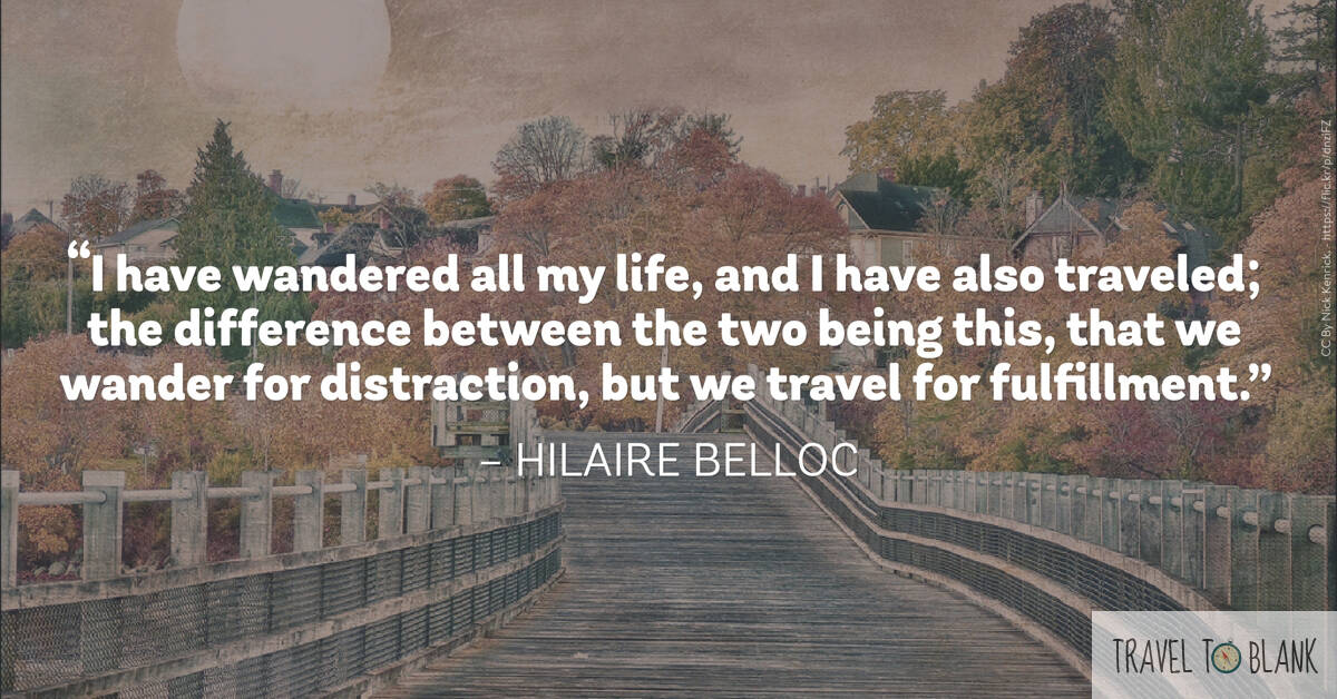 """ I have wandered all my life, and I have also traveled; the difference between the two being this, that we wander for distraction, but we travel for fulfilment."" -Hilaire Belloc-"