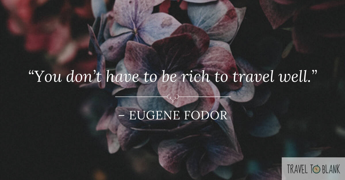 "6.""You do not have to be rich to travel well."" -Eugene Fodor-"