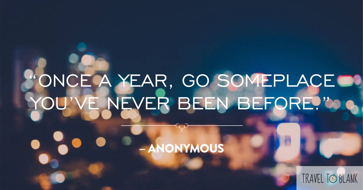 "7.""Once a year, go someplace you've never been before."" -Anonymous-"
