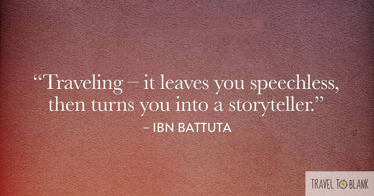 """Traveling- It leaves you speechless, then turns you into a storyteller."" -Ibn Battuta-"