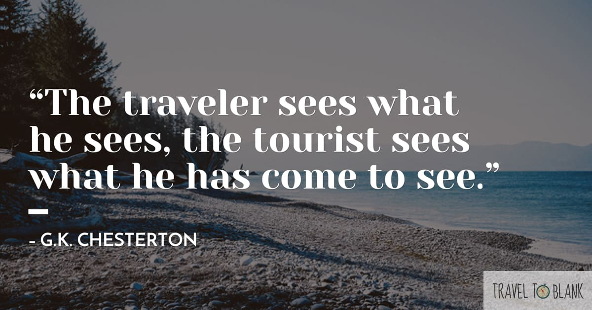 "5.""The Traveler sees what he sees, the tourist sees what he has come to see."" -G.K. Chesterton-"