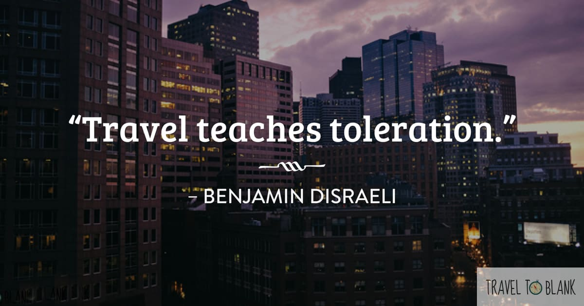 """Travel teaches toleration."" -Benjamin Disraeli-"
