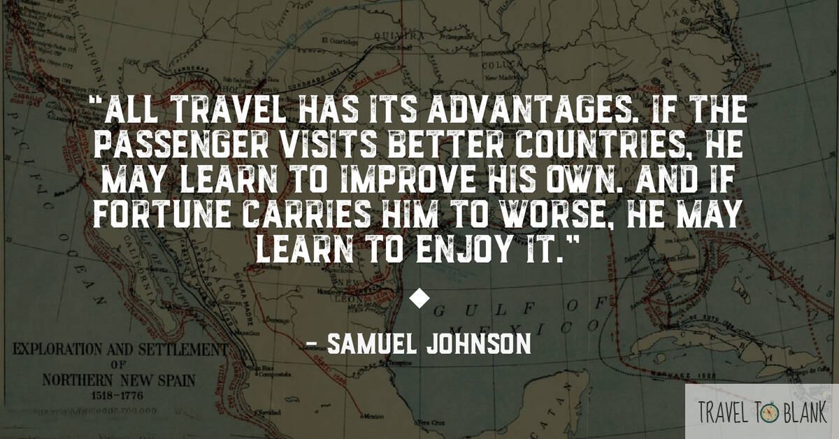 """ All travel has its advantages. If the passenger visits better countries, he may learn to improve his own. And if fortune carries him to worse, he may learn to enjoy it."" -Samuel Johnson-"
