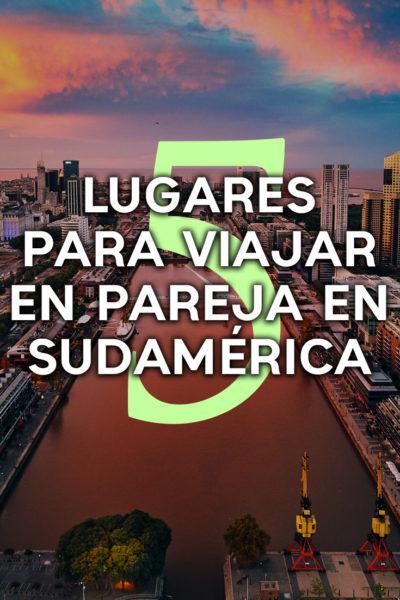 5 mejores destinos para viajar en pareja en sudamérica