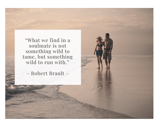 """What we find in a soulmate is not something wild to tame, but something wild to run with."" – Robert Brault –"