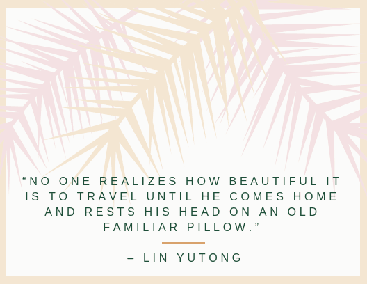 """No one realizes how beautiful it is to travel until he comes home and rests his head on an old familiar pillow."" – Lin Yutong"
