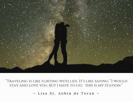 """Traveling is like flirting with life. It's like saying, ""I would stay and love you, but I have to go; this is my station."" – Lisa St. Aubin de Teran"